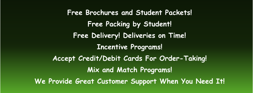 Free Brochures and Student Packets! Free Packing by Student! Free Delivery! Deliveries on Time! Incentive Programs! Accept Credit/Debit Cards For Order-Taking! Mix and Match Programs! We Provide Great Customer Support When You Need It!
